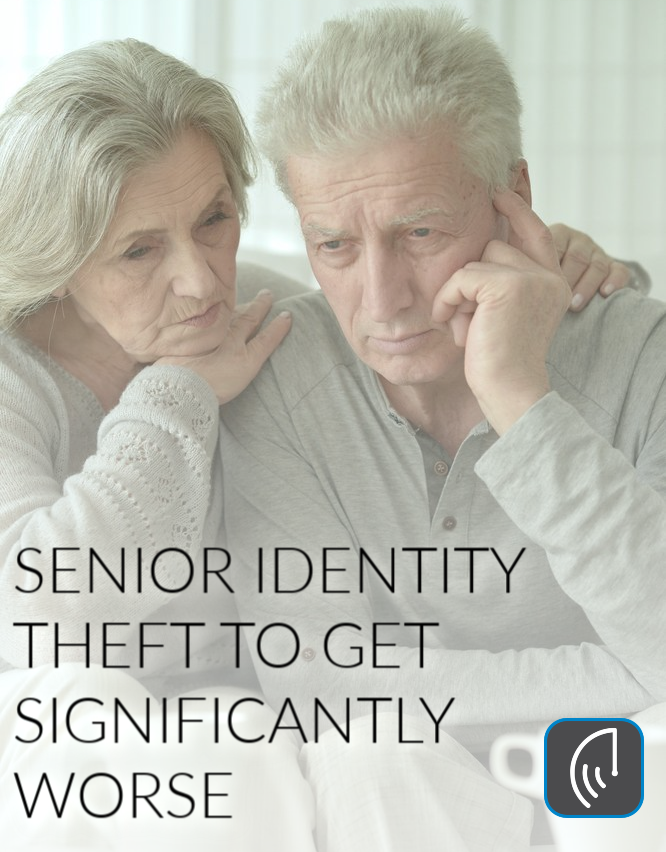 SENIOR IDENTITY THEFT TO GET SIGNIFICANTLY WORSE