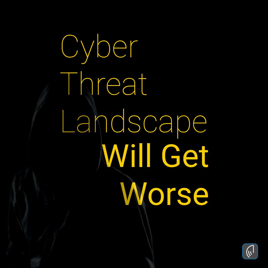 Cyber Threat Landscape Will Get Worse