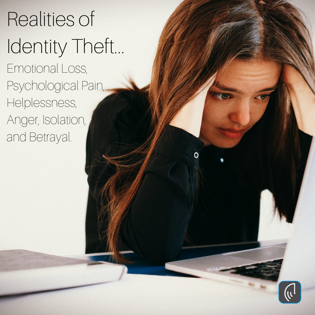 Realities of Identity Theft... Emotional Loss, Psychological Pain, Helplessness, Anger, Isolation, and Betrayal.